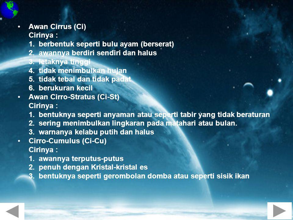 •Awan Cirrus (Ci) Cirinya : 1. berbentuk seperti bulu ayam (berserat) 2. awannya berdiri sendiri dan halus 3. letaknya tinggi 4. tidak menimbulkan huj
