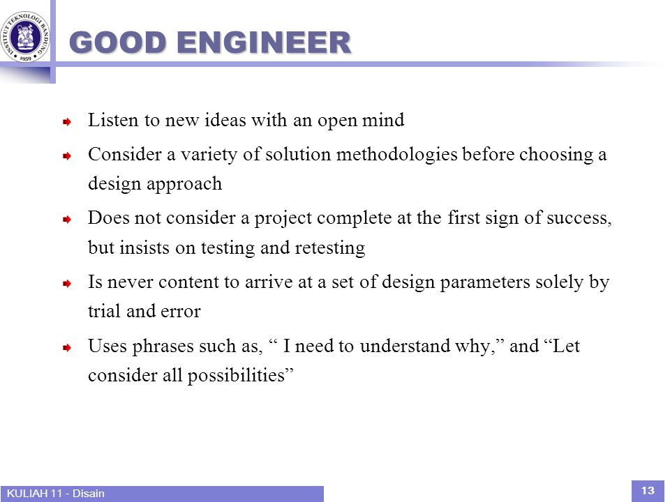 KULIAH 11 - Disain 13 GOOD ENGINEER Listen to new ideas with an open mind Consider a variety of solution methodologies before choosing a design approach Does not consider a project complete at the first sign of success, but insists on testing and retesting Is never content to arrive at a set of design parameters solely by trial and error Uses phrases such as, I need to understand why, and Let consider all possibilities