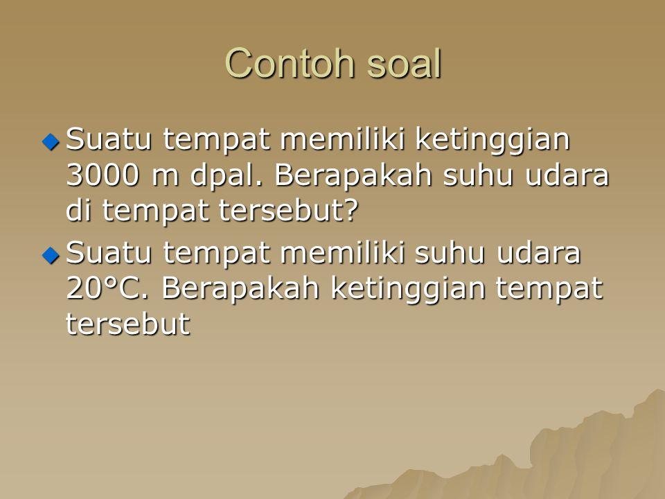 Contoh soal  Suatu tempat memiliki ketinggian 3000 m dpal. Berapakah suhu udara di tempat tersebut?  Suatu tempat memiliki suhu udara 20°C. Berapaka