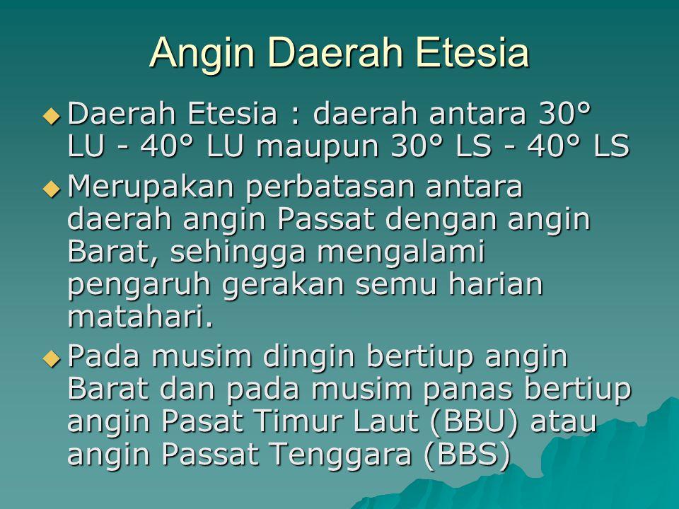 Angin Daerah Etesia  Daerah Etesia : daerah antara 30° LU - 40° LU maupun 30° LS - 40° LS  Merupakan perbatasan antara daerah angin Passat dengan an