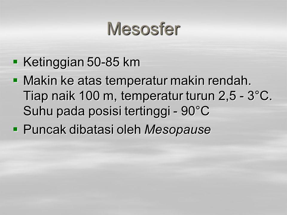 Mesosfer  Ketinggian 50-85 km  Makin ke atas temperatur makin rendah. Tiap naik 100 m, temperatur turun 2,5 - 3°C. Suhu pada posisi tertinggi - 90°C