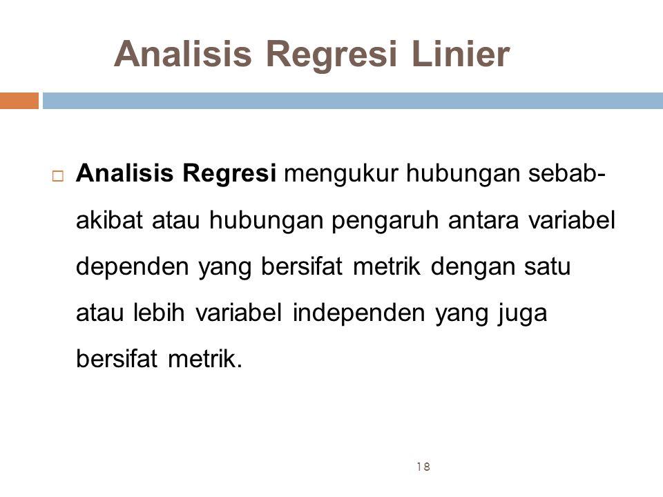 Analisis Regresi Linier  Analisis Regresi mengukur hubungan sebab- akibat atau hubungan pengaruh antara variabel dependen yang bersifat metrik dengan satu atau lebih variabel independen yang juga bersifat metrik.
