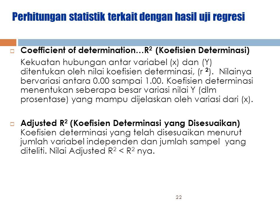 Perhitungan statistik terkait dengan hasil uji regresi  Coefficient of determination…R 2 (Koefisien Determinasi) Kekuatan hubungan antar variabel (x) dan (Y) ditentukan oleh nilai koefisien determinasi, (r 2 ).