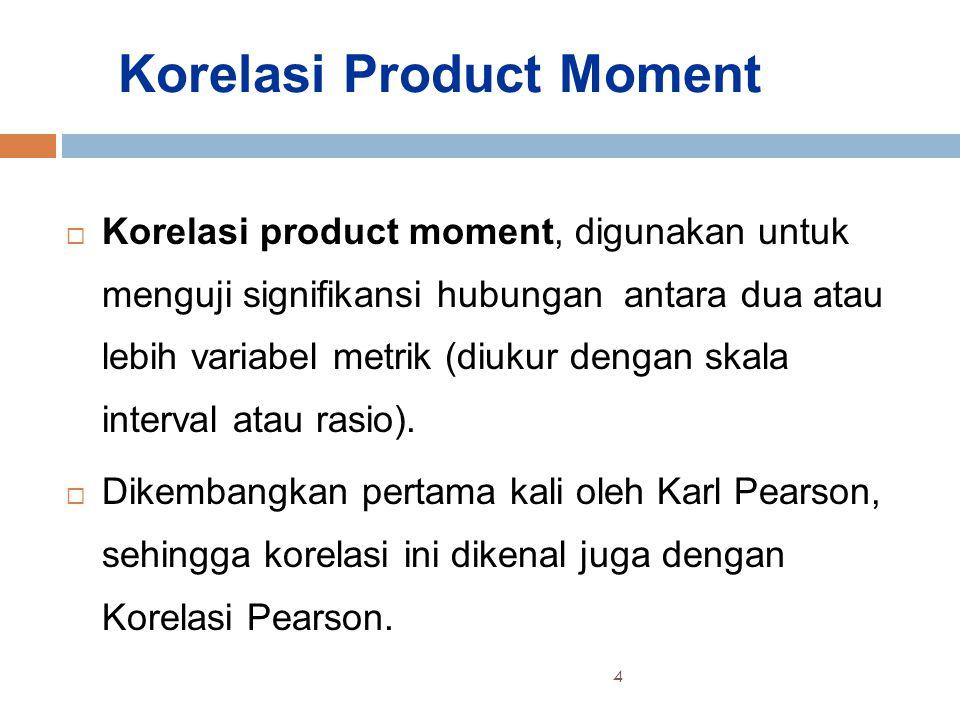 Korelasi Product Moment  Korelasi product moment, digunakan untuk menguji signifikansi hubungan antara dua atau lebih variabel metrik (diukur dengan skala interval atau rasio).