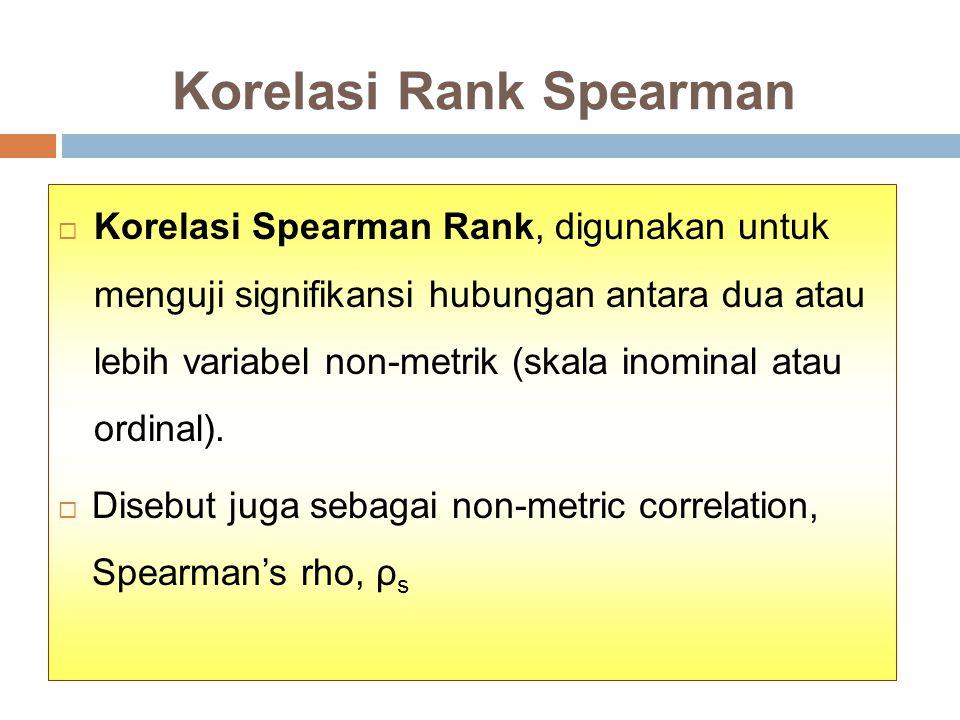 Korelasi Rank Spearman  Korelasi Spearman Rank, digunakan untuk menguji signifikansi hubungan antara dua atau lebih variabel non-metrik (skala inominal atau ordinal).