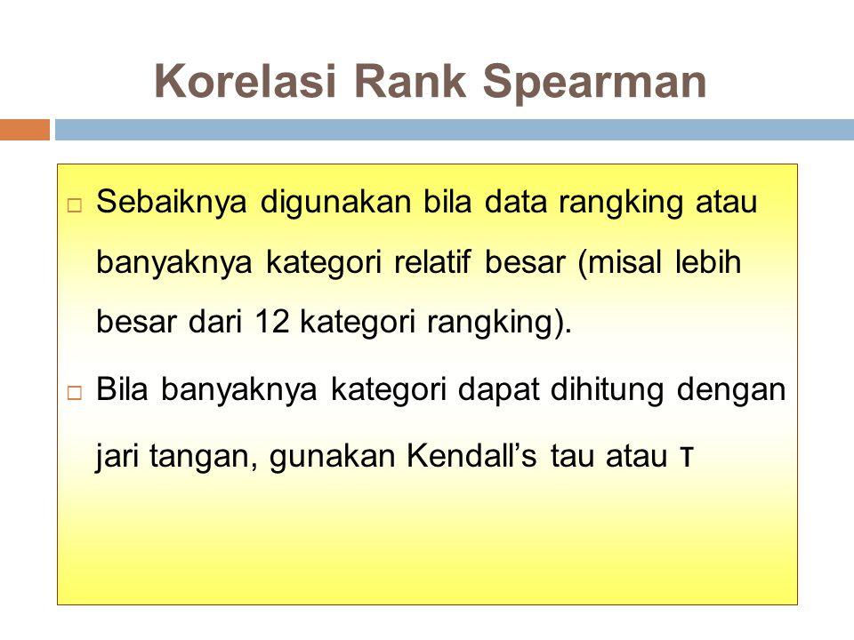 Korelasi Rank Spearman  Sebaiknya digunakan bila data rangking atau banyaknya kategori relatif besar (misal lebih besar dari 12 kategori rangking).