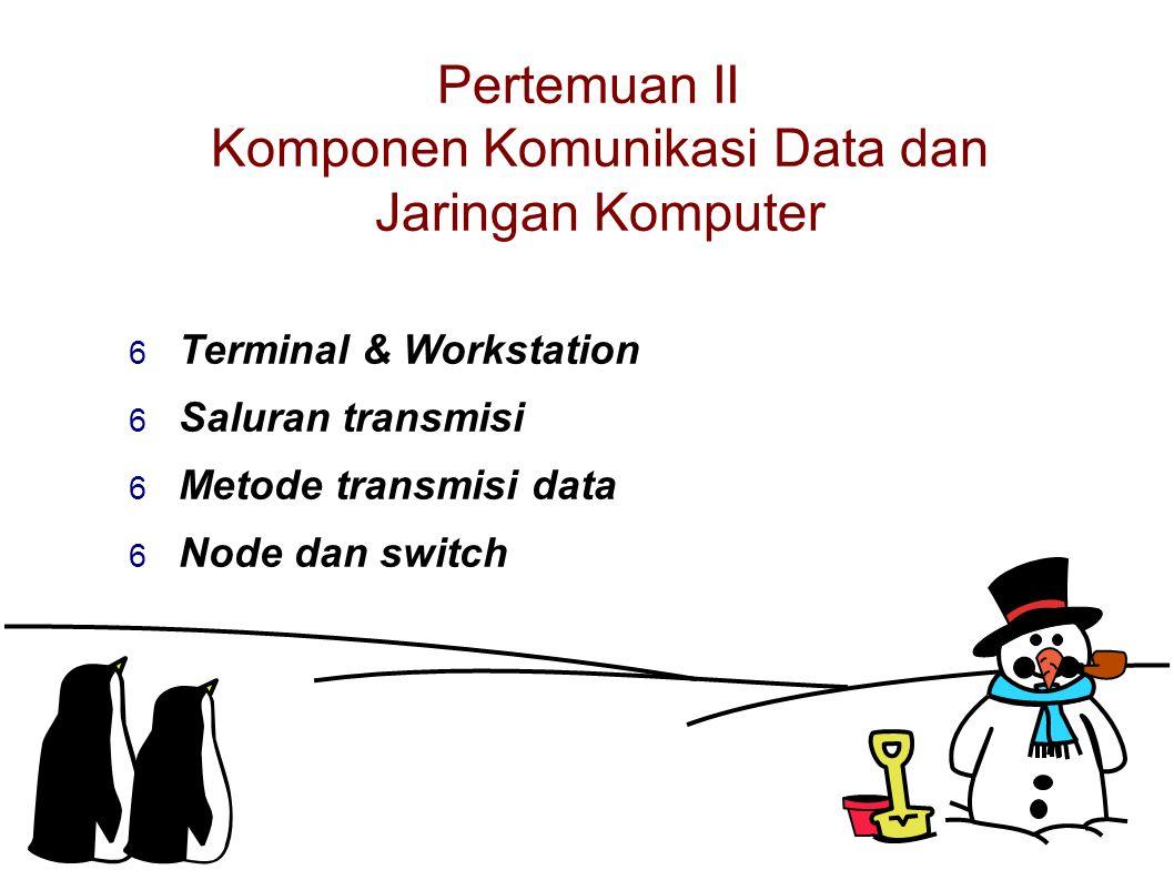 Pertemuan II Komponen Komunikasi Data dan Jaringan Komputer  Terminal & Workstation  Saluran transmisi  Metode transmisi data  Node dan switch