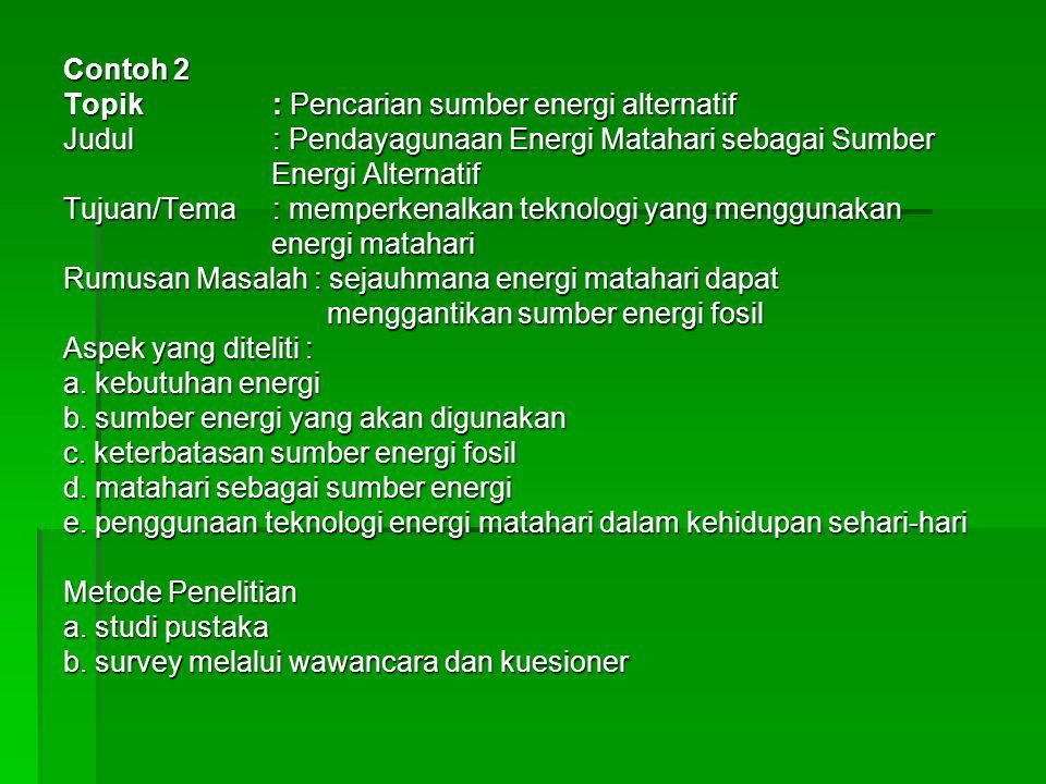 Contoh 2 Topik : Pencarian sumber energi alternatif Judul: Pendayagunaan Energi Matahari sebagai Sumber Energi Alternatif Energi Alternatif Tujuan/Tema: memperkenalkan teknologi yang menggunakan energi matahari energi matahari Rumusan Masalah : sejauhmana energi matahari dapat menggantikan sumber energi fosil menggantikan sumber energi fosil Aspek yang diteliti : a.