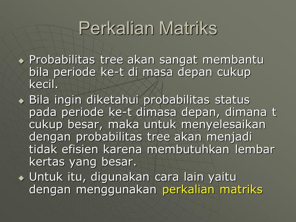 Perkalian Matriks  Probabilitas tree akan sangat membantu bila periode ke-t di masa depan cukup kecil.  Bila ingin diketahui probabilitas status pad