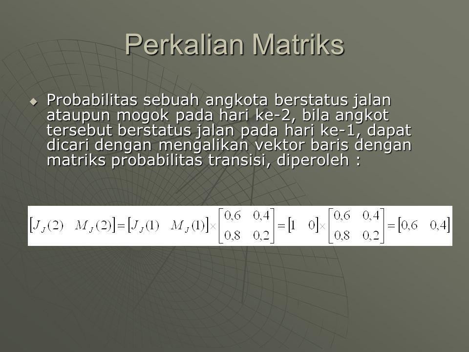 Perkalian Matriks  Probabilitas sebuah angkota berstatus jalan ataupun mogok pada hari ke-2, bila angkot tersebut berstatus jalan pada hari ke-1, dap