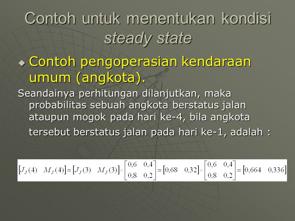 Contoh untuk menentukan kondisi steady state  Contoh pengoperasian kendaraan umum (angkota). Seandainya perhitungan dilanjutkan, maka probabilitas se