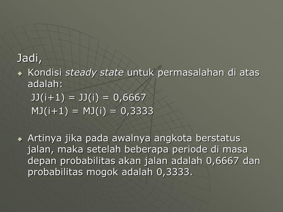 Jadi,  Kondisi steady state untuk permasalahan di atas adalah: JJ(i+1) = JJ(i) = 0,6667 MJ(i+1) = MJ(i) = 0,3333  Artinya jika pada awalnya angkota