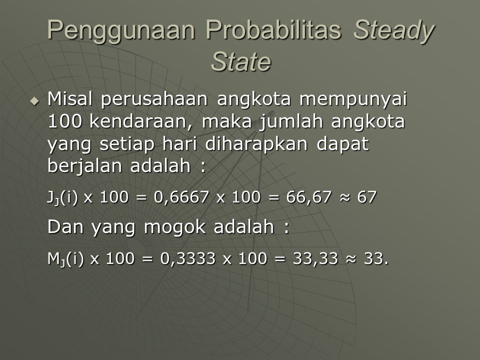 Penggunaan Probabilitas Steady State  Misal perusahaan angkota mempunyai 100 kendaraan, maka jumlah angkota yang setiap hari diharapkan dapat berjala