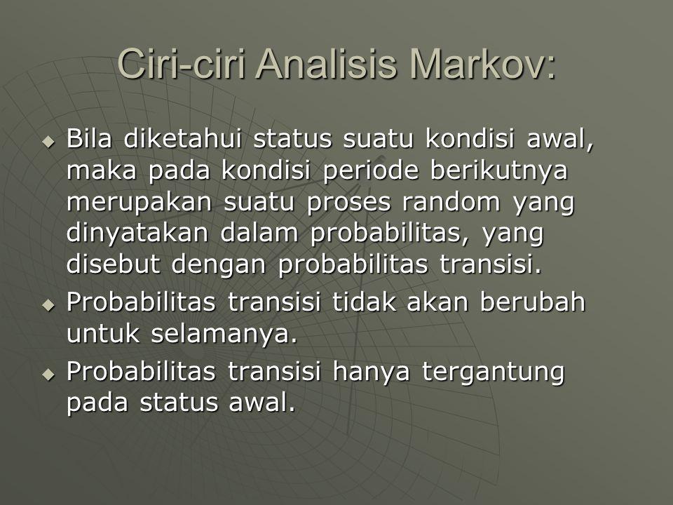 Ciri-ciri Analisis Markov:  Bila diketahui status suatu kondisi awal, maka pada kondisi periode berikutnya merupakan suatu proses random yang dinyata