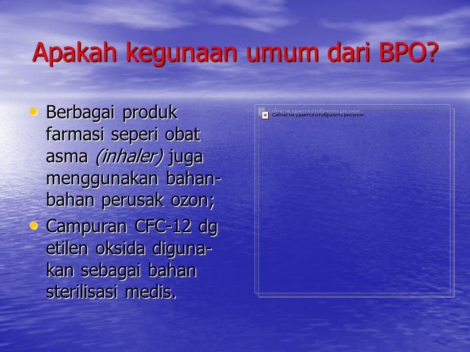 Apakah kegunaan umum dari BPO? • Berbagai produk farmasi seperi obat asma (inhaler) juga menggunakan bahan- bahan perusak ozon; • Campuran CFC-12 dg e