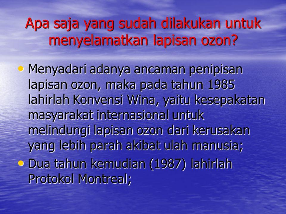 Apa saja yang sudah dilakukan untuk menyelamatkan lapisan ozon? • Menyadari adanya ancaman penipisan lapisan ozon, maka pada tahun 1985 lahirlah Konve