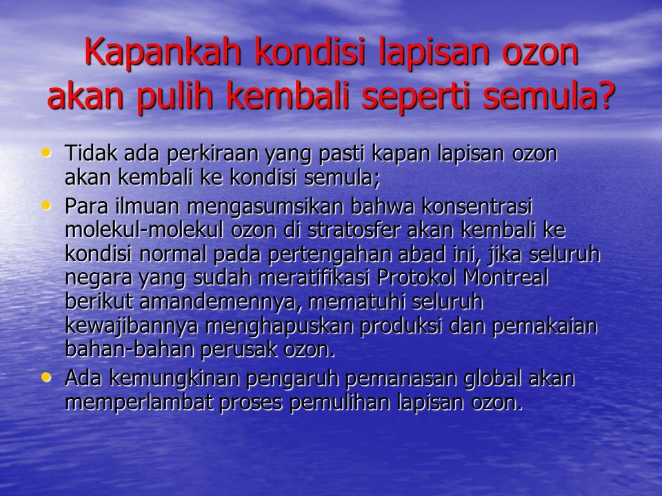 Kapankah kondisi lapisan ozon akan pulih kembali seperti semula? • Tidak ada perkiraan yang pasti kapan lapisan ozon akan kembali ke kondisi semula; •