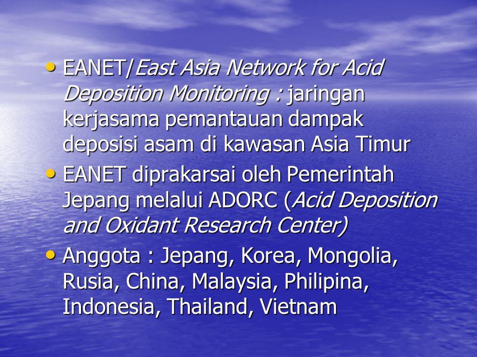 • EANET/East Asia Network for Acid Deposition Monitoring : jaringan kerjasama pemantauan dampak deposisi asam di kawasan Asia Timur • EANET diprakarsa