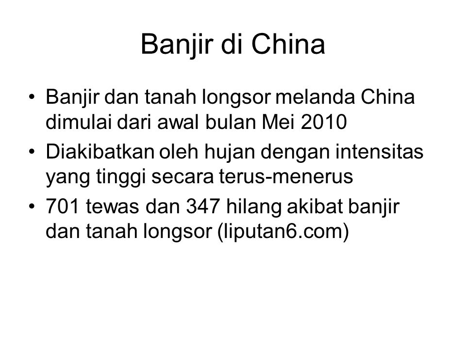 Banjir di China •Banjir dan tanah longsor melanda China dimulai dari awal bulan Mei 2010 •Diakibatkan oleh hujan dengan intensitas yang tinggi secara terus-menerus •701 tewas dan 347 hilang akibat banjir dan tanah longsor (liputan6.com)