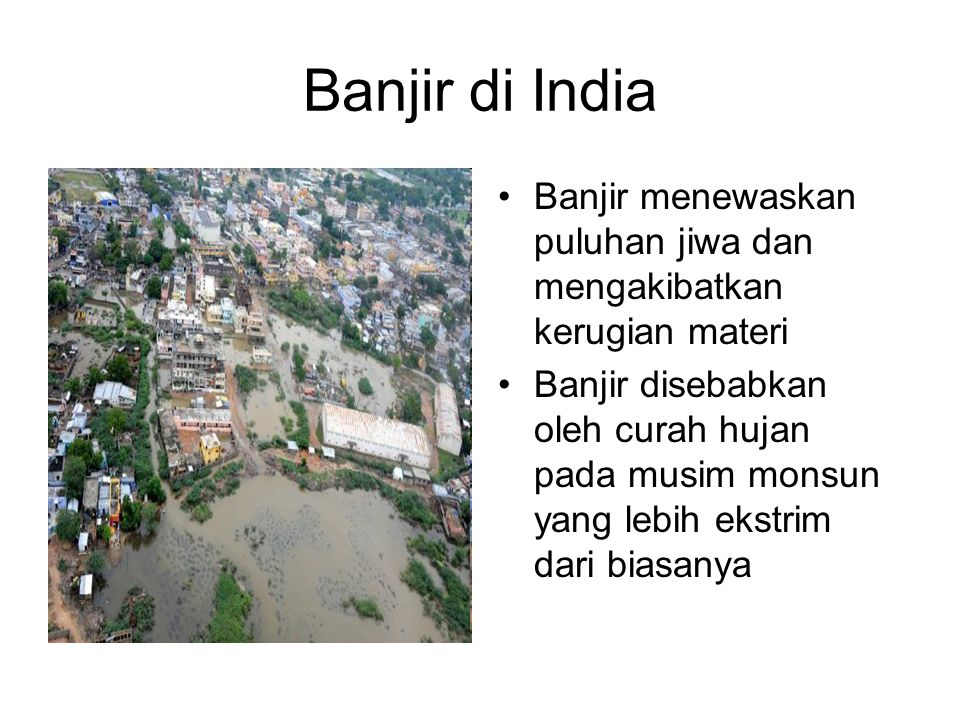 Banjir di India •Banjir menewaskan puluhan jiwa dan mengakibatkan kerugian materi •Banjir disebabkan oleh curah hujan pada musim monsun yang lebih ekstrim dari biasanya