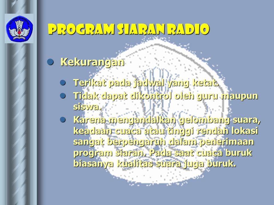 Program Siaran Radio  Kekurangan  Terikat pada jadwal yang ketat.  Tidak dapat dikontrol oleh guru maupun siswa.  Karena mengandalkan gelombang su