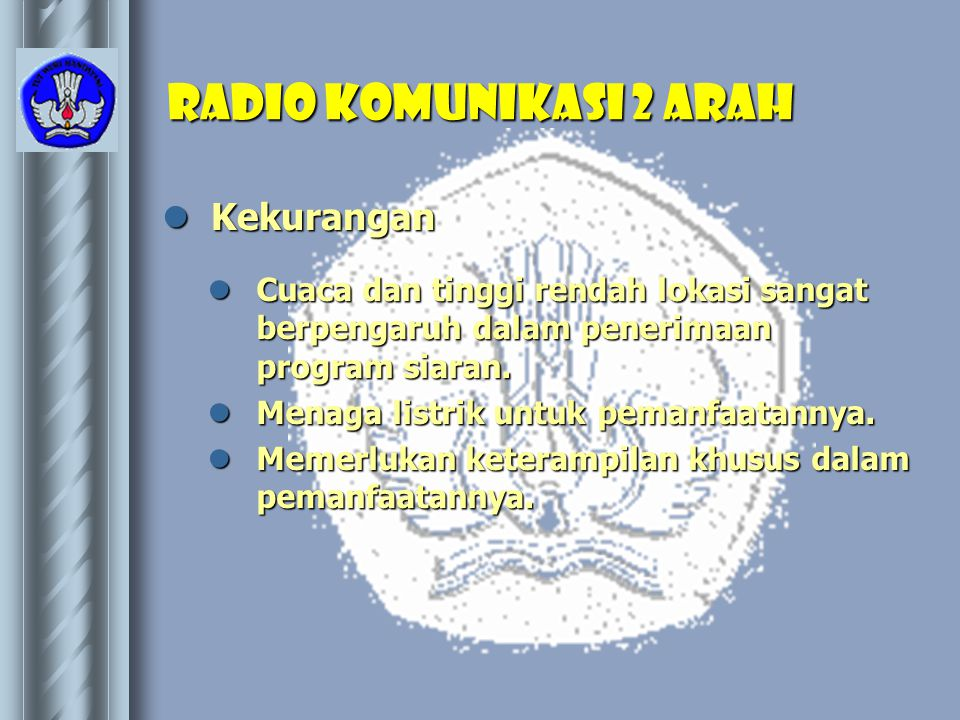 Radio Komunikasi 2 Arah  Kekurangan  Cuaca dan tinggi rendah lokasi sangat berpengaruh dalam penerimaan program siaran.  Menaga listrik untuk peman