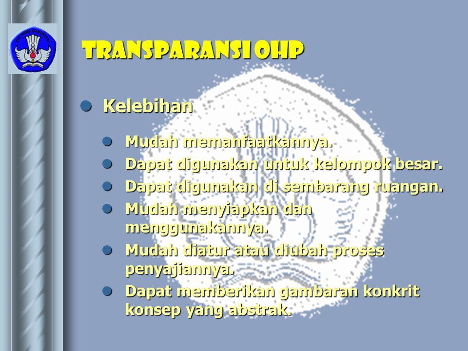 Transparansi OHP  Kelebihan  Mudah memanfaatkannya.  Dapat digunakan untuk kelompok besar.  Dapat digunakan di sembarang ruangan.  Mudah menyiapk
