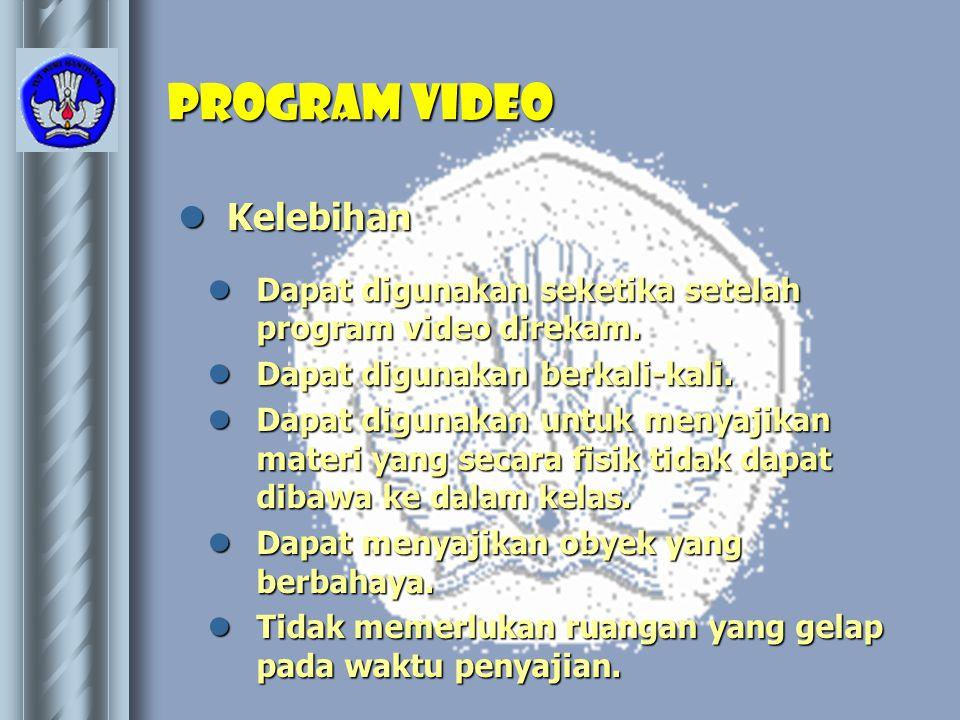 Program video  Kelebihan  Dapat digunakan seketika setelah program video direkam.  Dapat digunakan berkali-kali.  Dapat digunakan untuk menyajikan