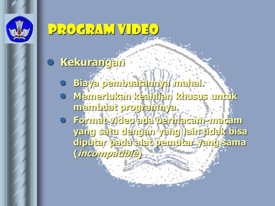 Program video  Kekurangan  Biaya pembuatannya mahal.  Memerlukan keahlian khusus untuk membuat programnya.  Format video ada bermacam-macam yang s