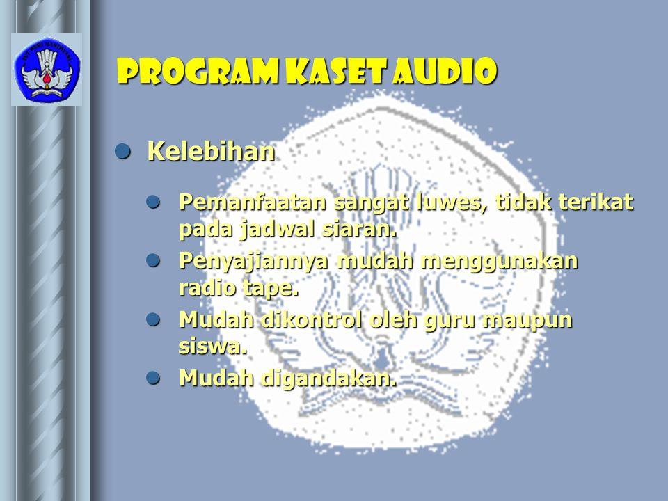 Program kaset AUDIO  Kelebihan  Pemanfaatan sangat luwes, tidak terikat pada jadwal siaran.  Penyajiannya mudah menggunakan radio tape.  Mudah dik