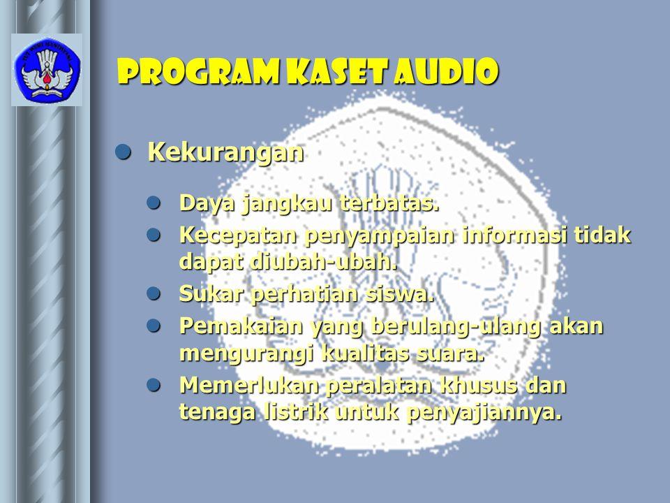 Program kaset AUDIO  Kekurangan  Daya jangkau terbatas.  Kecepatan penyampaian informasi tidak dapat diubah-ubah.  Sukar perhatian siswa.  Pemaka