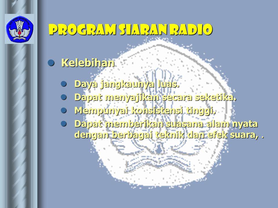 Program Siaran Radio  Kelebihan  Daya jangkaunya luas.  Dapat menyajikan secara seketika.  Mempunyai konsistensi tinggi.  Dapat memberikan suasan
