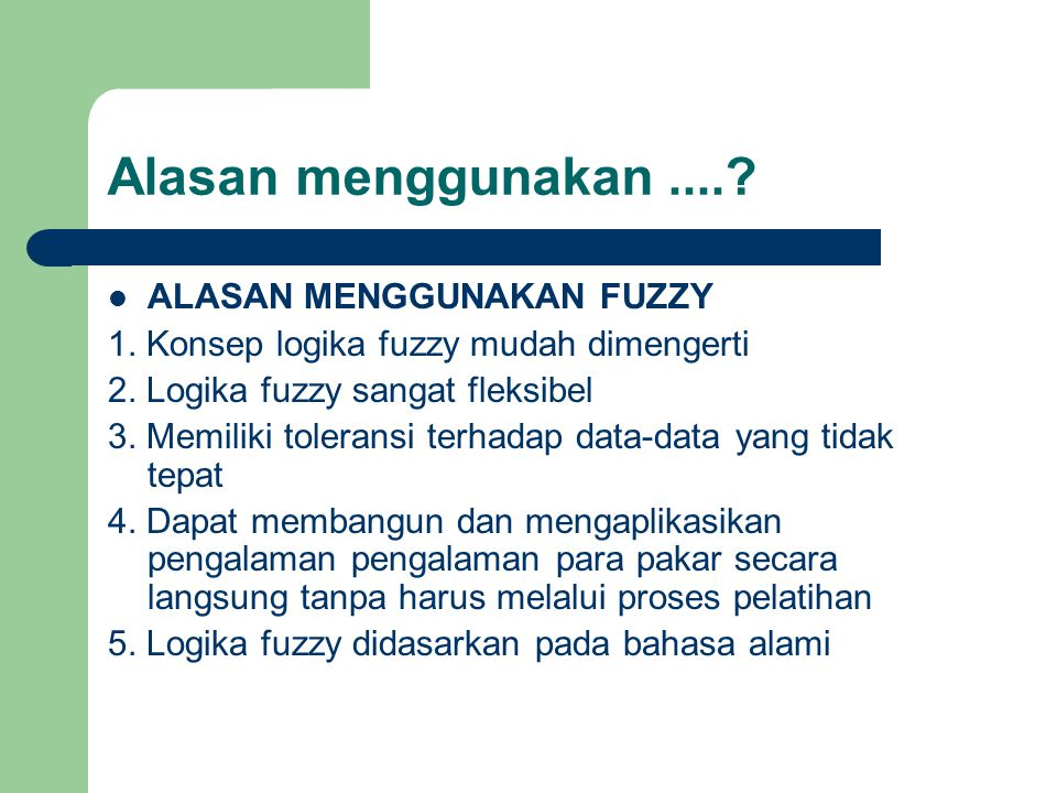 Alasan menggunakan....?  ALASAN MENGGUNAKAN FUZZY 1. Konsep logika fuzzy mudah dimengerti 2. Logika fuzzy sangat fleksibel 3. Memiliki toleransi terh