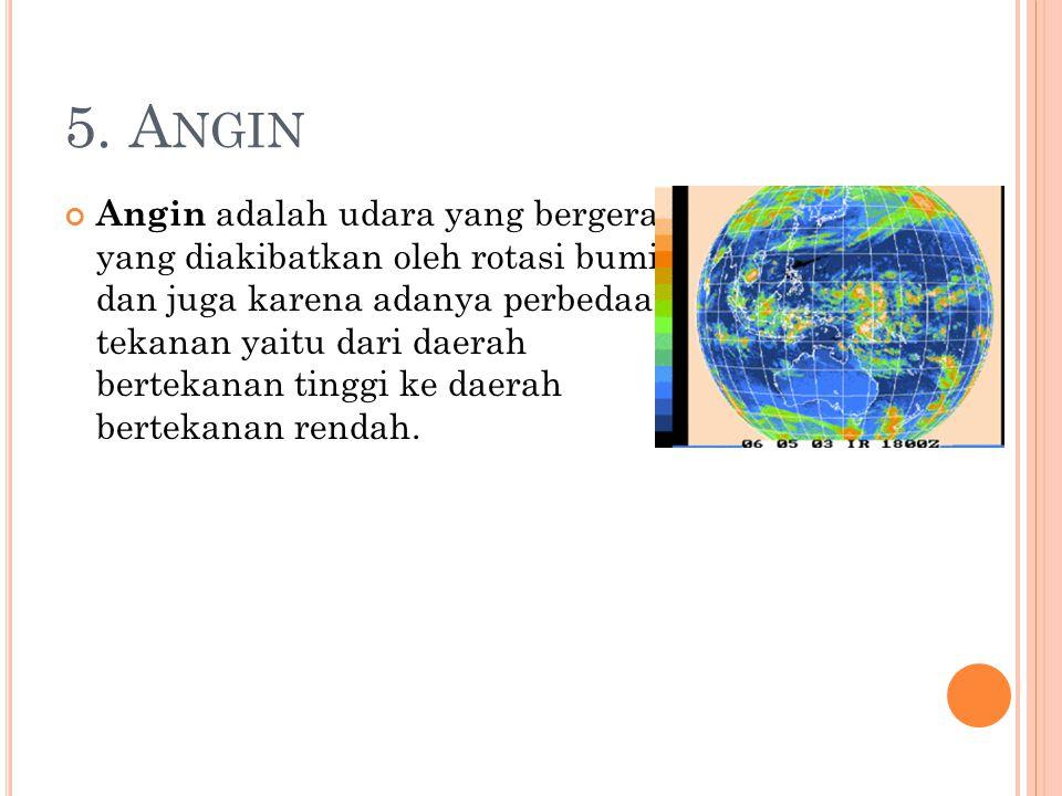 5. A NGIN Angin adalah udara yang bergerak yang diakibatkan oleh rotasi bumi dan juga karena adanya perbedaan tekanan yaitu dari daerah bertekanan tin