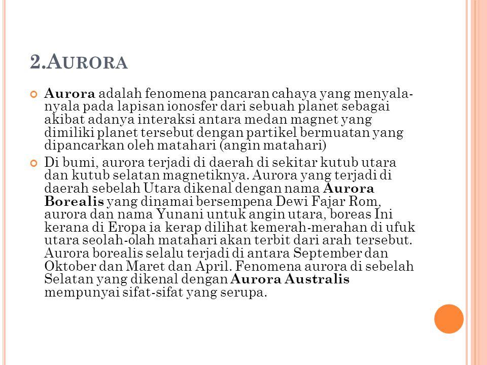 2.A URORA Aurora adalah fenomena pancaran cahaya yang menyala- nyala pada lapisan ionosfer dari sebuah planet sebagai akibat adanya interaksi antara m