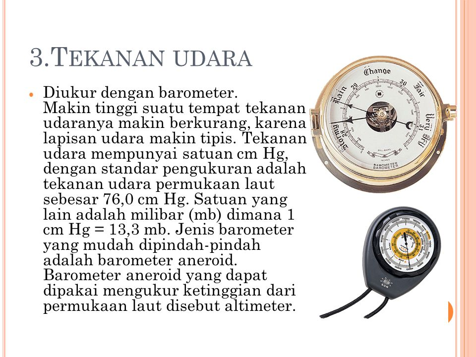 3.T EKANAN UDARA DDiukur dengan barometer. Makin tinggi suatu tempat tekanan udaranya makin berkurang, karena lapisan udara makin tipis. Tekanan uda