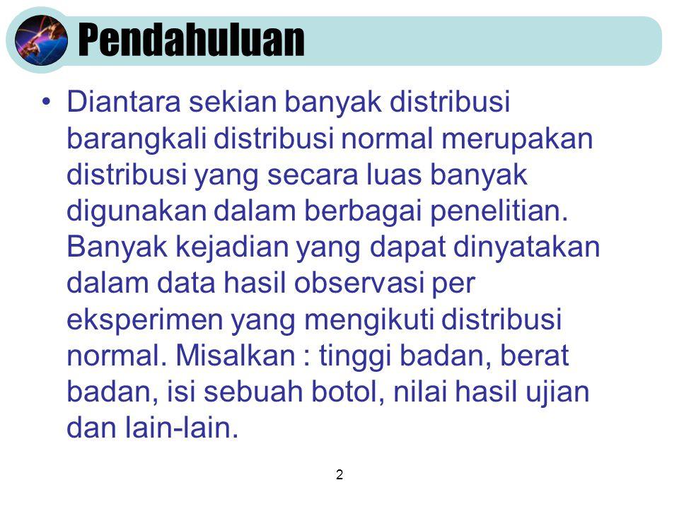 2 Pendahuluan •Diantara sekian banyak distribusi barangkali distribusi normal merupakan distribusi yang secara luas banyak digunakan dalam berbagai pe