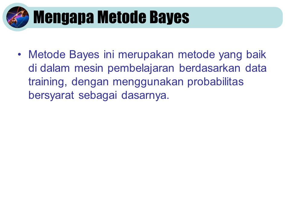 Mengapa Metode Bayes •Metode Bayes ini merupakan metode yang baik di dalam mesin pembelajaran berdasarkan data training, dengan menggunakan probabilit