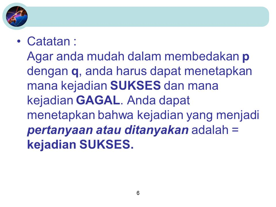6 •Catatan : Agar anda mudah dalam membedakan p dengan q, anda harus dapat menetapkan mana kejadian SUKSES dan mana kejadian GAGAL. Anda dapat menetap