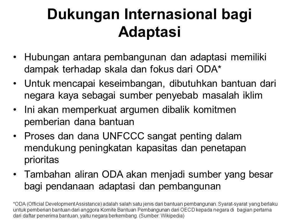 Dukungan Internasional bagi Adaptasi •Hubungan antara pembangunan dan adaptasi memiliki dampak terhadap skala dan fokus dari ODA* •Untuk mencapai keseimbangan, dibutuhkan bantuan dari negara kaya sebagai sumber penyebab masalah iklim •Ini akan memperkuat argumen dibalik komitmen pemberian dana bantuan •Proses dan dana UNFCCC sangat penting dalam mendukung peningkatan kapasitas dan penetapan prioritas •Tambahan aliran ODA akan menjadi sumber yang besar bagi pendanaan adaptasi dan pembangunan *ODA (Official Development Assistance) adalah salah satu jenis dari bantuan pembangunan.