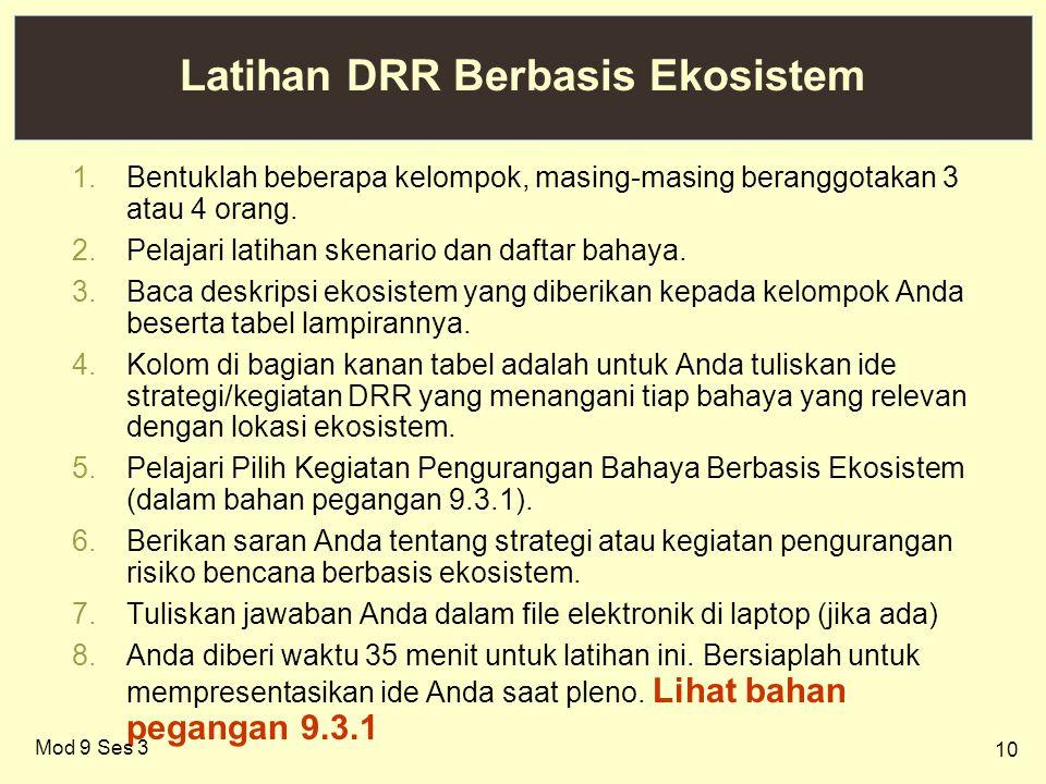10 Latihan DRR Berbasis Ekosistem 1.Bentuklah beberapa kelompok, masing-masing beranggotakan 3 atau 4 orang. 2.Pelajari latihan skenario dan daftar ba