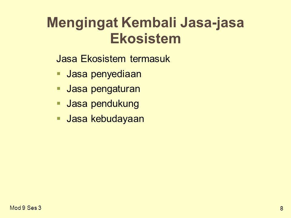 8 Mengingat Kembali Jasa-jasa Ekosistem Jasa Ekosistem termasuk  Jasa penyediaan  Jasa pengaturan  Jasa pendukung  Jasa kebudayaan Mod 9 Ses 3