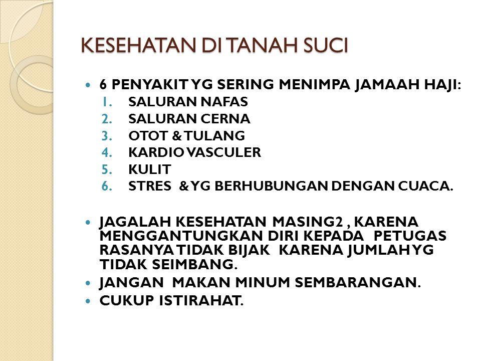 KESEHATAN DI TANAH SUCI  6 PENYAKIT YG SERING MENIMPA JAMAAH HAJI: 1.SALURAN NAFAS 2.SALURAN CERNA 3.OTOT & TULANG 4.KARDIO VASCULER 5.KULIT 6.STRES & YG BERHUBUNGAN DENGAN CUACA.