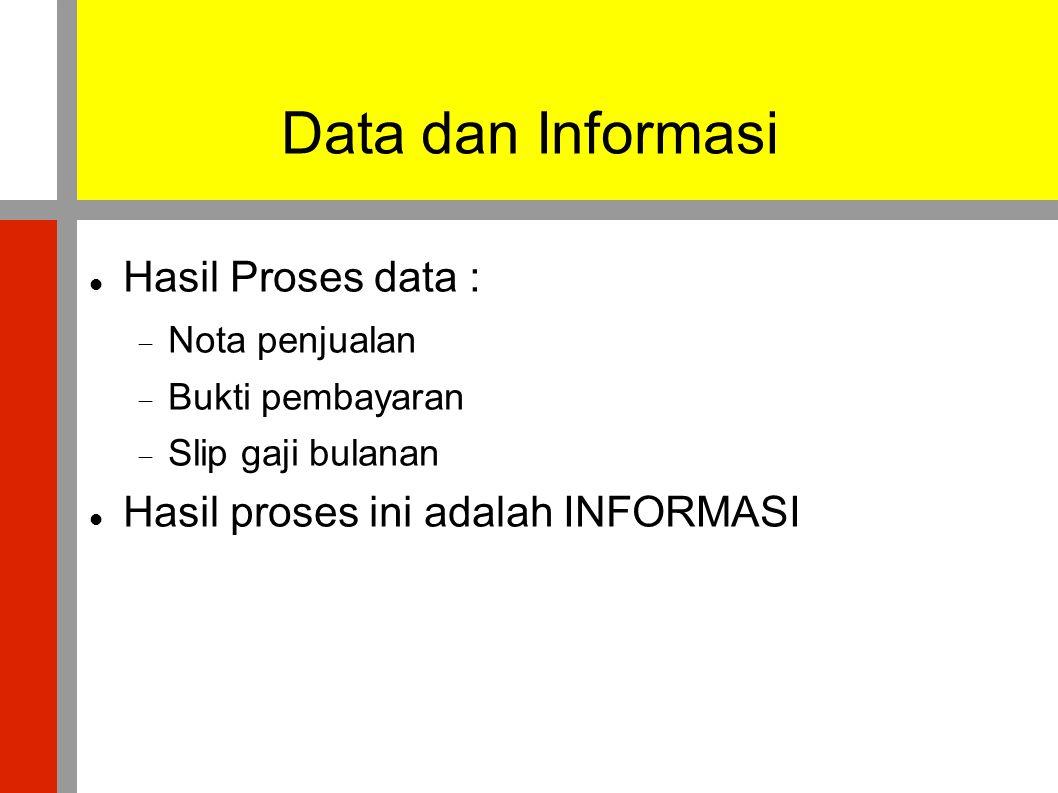  Hasil Proses data :  Nota penjualan  Bukti pembayaran  Slip gaji bulanan  Hasil proses ini adalah INFORMASI Data dan Informasi