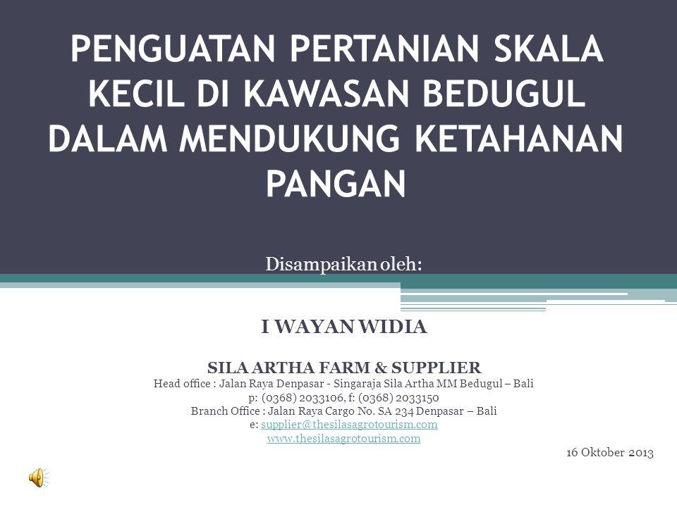 PENGUATAN PERTANIAN SKALA KECIL DI KAWASAN BEDUGUL DALAM MENDUKUNG KETAHANAN PANGAN Disampaikan oleh: I WAYAN WIDIA SILA ARTHA FARM & SUPPLIER Head office : Jalan Raya Denpasar - Singaraja Sila Artha MM Bedugul – Bali p: (0368) 2033106, f: (0368) 2033150 Branch Office : Jalan Raya Cargo No.
