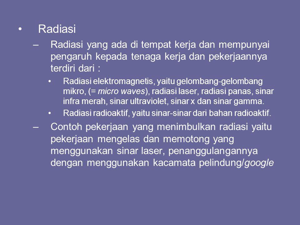 •Radiasi –Radiasi yang ada di tempat kerja dan mempunyai pengaruh kepada tenaga kerja dan pekerjaannya terdiri dari : •Radiasi elektromagnetis, yaitu