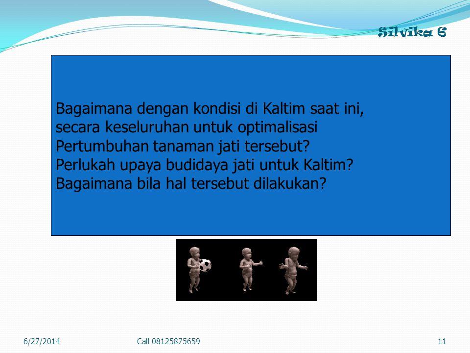 Silvika 6 6/27/2014Call 0812587565911 Bagaimana dengan kondisi di Kaltim saat ini, secara keseluruhan untuk optimalisasi Pertumbuhan tanaman jati tersebut.