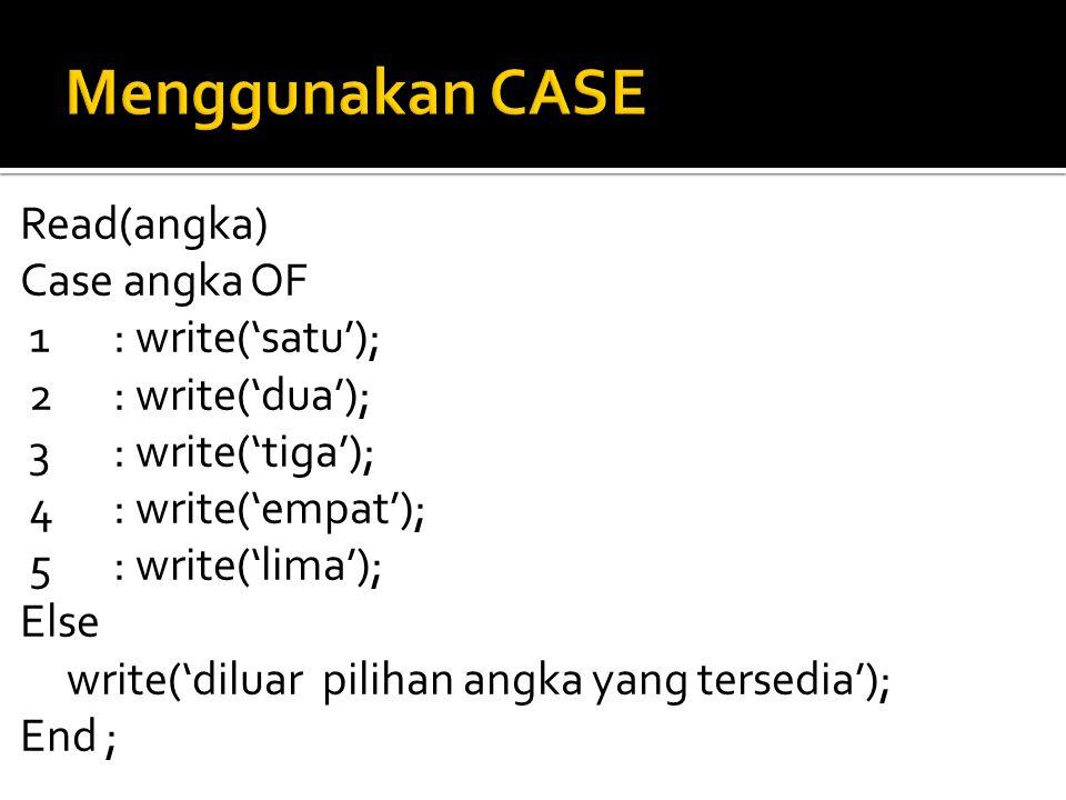 Read(angka) Case angka OF 1: write('satu'); 2: write('dua'); 3: write('tiga'); 4: write('empat'); 5: write('lima'); Else write('diluar pilihan angka yang tersedia'); End ;
