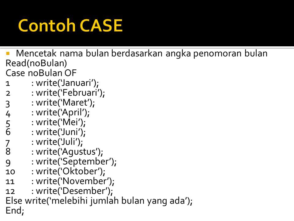  Mencetak nama bulan berdasarkan angka penomoran bulan Read(noBulan) Case noBulan OF 1: write('Januari'); 2: write('Februari'); 3: write('Maret'); 4: write('April'); 5: write('Mei'); 6: write('Juni'); 7: write('Juli'); 8: write('Agustus'); 9: write('September'); 10: write('Oktober'); 11: write('November'); 12: write('Desember'); Else write('melebihi jumlah bulan yang ada'); End;