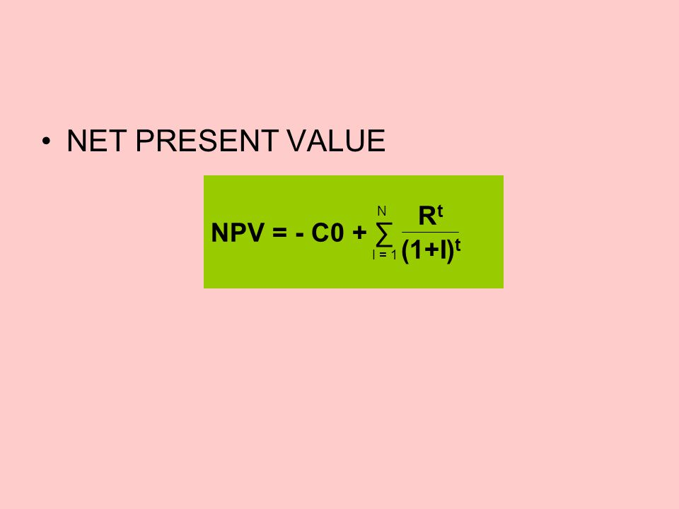 •NET PRESENT VALUE NPV = - C0 + ∑ RtRt (1+I) t N I = 1